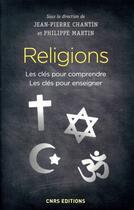 Couverture du livre « Religions ; les clés pour comprendre, les clés pour enseigner » de Collectif et Philippe Martin et Jean-Pierre Chatin aux éditions Cnrs