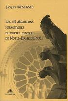 Couverture du livre « Les 33 médaillons hermétiques du portail central de Notre-Dame de Paris » de Jacques Trescases aux éditions Detrad Avs