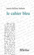 Couverture du livre « Le cahier bleu » de Marie-Helene Bahain aux éditions L'oeil Ebloui