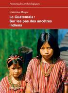 Couverture du livre « Le Guatemala ; sur les pas des ancêtres indiens » de Caterina Magni aux éditions Errance