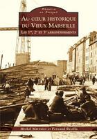 Couverture du livre « Au coeur historique du vieux Marseille ; les 1er, 2e et 3e arrondissements » de Michel Metenier et Fernand Revilla aux éditions Editions Sutton
