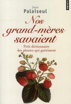 Couverture du livre « Nos grands-mères savaient ; petit dictionnaire des plantes qui guérissent » de Jean Palaiseul aux éditions Points