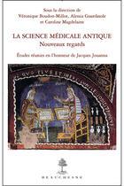 Couverture du livre « La science médicale antique ; nouveaux regards » de Veronique Boudon-Millot et Alessia Guardasole et Caroline Magdelaine aux éditions Beauchesne