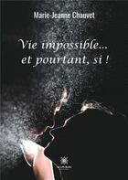 Couverture du livre « Vie impossible...et pourtant, si ! » de Marie-Jeanne Chauvet aux éditions Le Lys Bleu