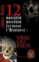Couverture du livre « 12 sociétés secrètes écrivent l'histoire : vrai ou faux ? (2e édiion) » de Jean Solis aux éditions La Hutte