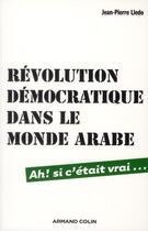Couverture du livre « Révolution démocratique dans le monde arabe ; ah ! si c'était vrai... » de Jean-Pierre Lledo aux éditions Armand Colin