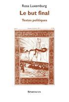 Couverture du livre « Le but final ; textes politiques » de Rosa Luxemburg aux éditions Spartacus