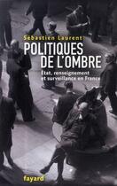Couverture du livre « Politiques de l'ombre ; Etat, renseignement et surveillance en France » de Sebastien Laurent aux éditions Fayard