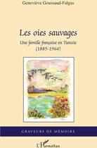 Couverture du livre « Les oies sauvages ; une famille française en Tunisie (1885-1964) » de Genevieve Goussaud-Falgas aux éditions L'harmattan