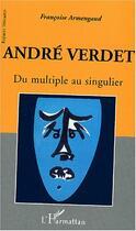Couverture du livre « Andre Verdet ; Du Multiple Au Singulier » de Francoise Armengaud aux éditions Harmattan