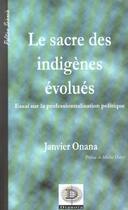 Couverture du livre « Le Sacre Des Indigenes Evolues ; Essai Sur Le Professionnalisation Politique » de Janvier Onana aux éditions Dianoia
