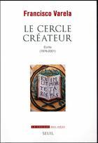 Couverture du livre « Le cercle créateur ; écrits (1976-2001) » de Francisco Varela aux éditions Seuil