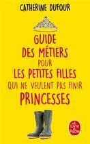 Couverture du livre « Guide des métiers pour les petites filles qui ne veulent pas finir princesses » de Catherine Dufour aux éditions Lgf