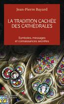 Couverture du livre « La tradition cachée des cathédrales ; symboles, messages et connaissances secrètes » de Jean-Pierre Bayard aux éditions J'ai Lu