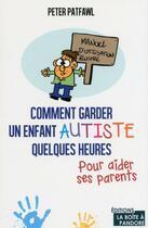 Couverture du livre « Comment garder un enfant autiste quelques heures pour aider ses parents » de Peter Patfawl aux éditions La Boite A Pandore