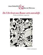 Couverture du livre « De l'art brut aux beaux-arts convulsifs » de Marcel Moreau et Jean Dubuffet et Nathalie Jungermanin aux éditions Atelier Contemporain