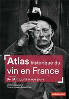 Couverture du livre « Atlas historique du vin en France ; de l'Antiquité à nos jours » de Matthieu Lecoutre aux éditions Autrement