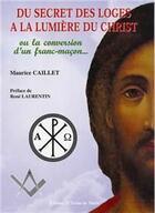 Couverture du livre « Du secret des loges à la lumière du Christ ; ou la conversion d'un franc-maçon... » de Maurice Caillet aux éditions Icone De Marie