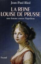 Couverture du livre « La Reine Louise de Prusse ; une femme contre Napoléon » de Jean-Paul Bled aux éditions Fayard
