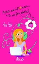 Couverture du livre « Parle-moi d'amour... tu me fais rêver ! » de Anna Stark aux éditions Rebelle