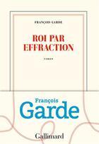 Couverture du livre « Roi par effraction » de Francois Garde aux éditions Gallimard