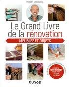 Couverture du livre « Le grand livre de la renovation meubles et objets ; je recup', je décape, je patine, je restaure » de Robert Longechal aux éditions Dunod