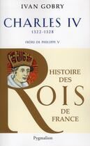 Couverture du livre « Charles IV ; 1322-1328 ; frère de Philippe V » de Ivan Gobry aux éditions Pygmalion