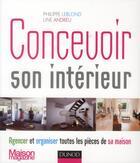 Couverture du livre « Concevoir son intérieur ; agencer et organiser toutes les pièces de sa maison » de Philippe Leblond et Line Andreu aux éditions Dunod