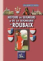 Couverture du livre « Histoire des seigneurs et de la seigneurie de Roubaix » de Theodore Leuridan aux éditions Editions Des Regionalismes