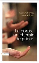 Couverture du livre « Le corps un chemin de prière » de Pierre Milcent et Annick Chereau aux éditions Tallandier