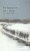 Couverture du livre « Ma bataille de l'Ebre ; la cote 666 » de Juan Miguel De Mora aux éditions Tribord