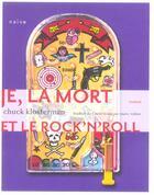 Couverture du livre « Je, La Mort Et Le Rock'N Roll » de Chuck Klosterman aux éditions Naive
