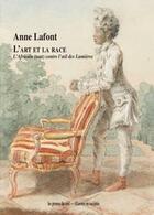 Couverture du livre « L'art et la race ; l'africain (tout) contre l'oeil des lumières » de Anne Lafont aux éditions Les Presses Du Reel