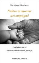 Couverture du livre « Naître et mourir accompagné ; le féminin sacré au coeur des rituels de passage » de Christiane Mispelaere aux éditions Amyris