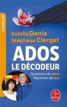 Couverture du livre « Ados : le décodeur ; questions de mère, réponses de psy » de Stephane Clerget et Estelle Denis aux éditions Lgf