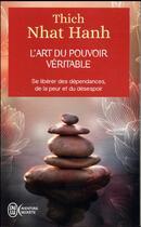 Couverture du livre « L'art du pouvoir véritable ; se libérer des dépendances, de la peur et du désespoir » de Thich Nhat Hanh aux éditions J'ai Lu