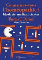 Couverture du livre « Connaissez-vous l'homéopathie ? ; idéologie, médias, sciences » de Thomas C. Durand aux éditions Editions Matériologiques