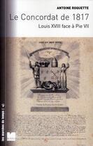 Couverture du livre « Le concordat de 1817 ; Louis XVIII face à Pie VII » de Antoine Roquette aux éditions Felin