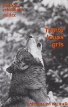 Couverture du livre « Trente Loups Gris » de Juan-Sebastiano Valdez aux éditions L'ecailler Du Sud