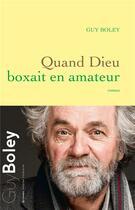 Couverture du livre « Quand Dieu boxait en amateur » de Guy Boley aux éditions Grasset Et Fasquelle