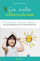 Couverture du livre « Les écoles alternatives : Montessori, Freinet, Steiner ; les pédagogies de la bienveillance » de Sophie Madoun aux éditions Grancher
