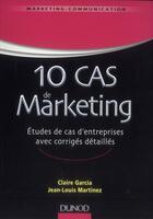 Couverture du livre « 10 cas de marketing ; études de cas d'entreprises avec corrigés détaillés » de Claire Garcia et Jean-Louis Martinez aux éditions Dunod