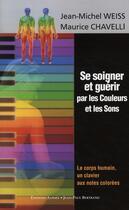Couverture du livre « Se soigner et guérir par les couleurs et les sons » de Jean-Michel Weiss et Maurice Chavelli aux éditions Alphee.jean-paul Bertrand