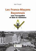 Couverture du livre « Les francs-maçons bayonnais sous l'occupation » de Jean Crouzet aux éditions Gascogne
