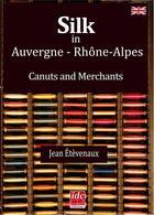 Couverture du livre « Silk in Auvergne Rhône-Alpes ; canuts and merchants » de Jean Etevenaux aux éditions Idc