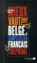 Couverture du livre « Mieux vaut être belge et complexé que français et déprimé » de Dominique Watrin aux éditions Renaissance Du Livre