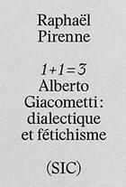 Couverture du livre « 1 + 1 = 3 ; Alberto Giacometti ; dialectique et fétichisme » de Raphael Pirenne aux éditions Revue Sic