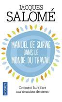 Couverture du livre « Manuel de survie dans le monde du travail ; ou comment faire face aux situations de stress » de Jacques Salome aux éditions Pocket
