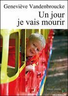 Couverture du livre « Un jour je vais mourir » de Genevieve Vandenbroucke aux éditions Amalthee