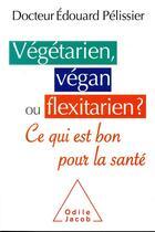Couverture du livre « Végétarien, végan ou flexitarien ? est-ce bon pour la santé ? » de Edouard Pelissier aux éditions Odile Jacob